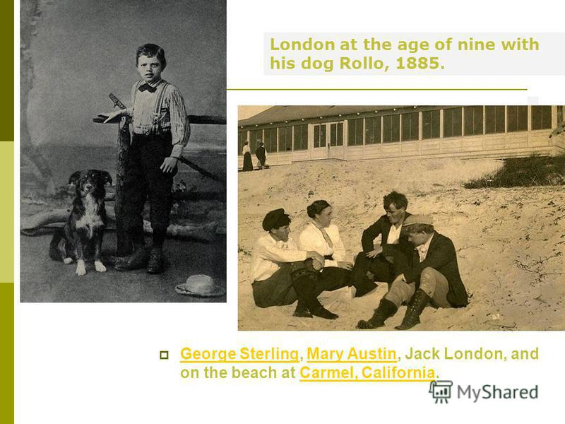 George Sterling, Mary Austin, Jack London, and on the beach at Carmel, California. George SterlingMary AustinCarmel, California London at the age of nine with his dog Rollo, 1885.
