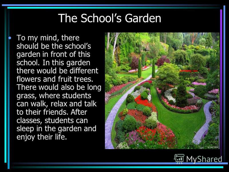 The Schools Garden To my mind, there should be the schools garden in front of this school. In this garden there would be different flowers and fruit trees. There would also be long grass, where students can walk, relax and talk to their friends. Afte