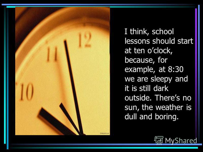 I think, school lessons should start at ten oclock, because, for example, at 8:30 we are sleepy and it is still dark outside. Theres no sun, the weather is dull and boring.