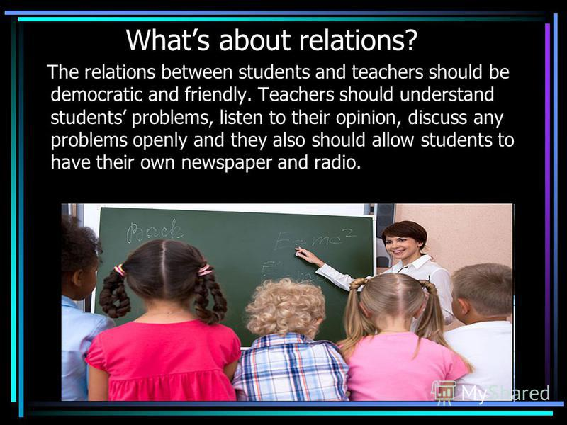 Whats about relations? The relations between students and teachers should be democratic and friendly. Teachers should understand students problems, listen to their opinion, discuss any problems openly and they also should allow students to have their