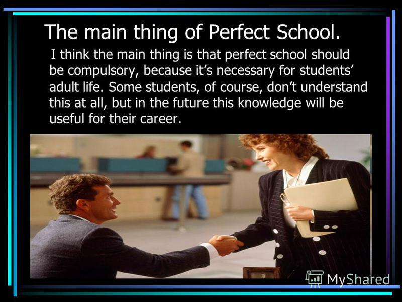 The main thing of Perfect School. I think the main thing is that perfect school should be compulsory, because its necessary for students adult life. Some students, of course, dont understand this at all, but in the future this knowledge will be usefu