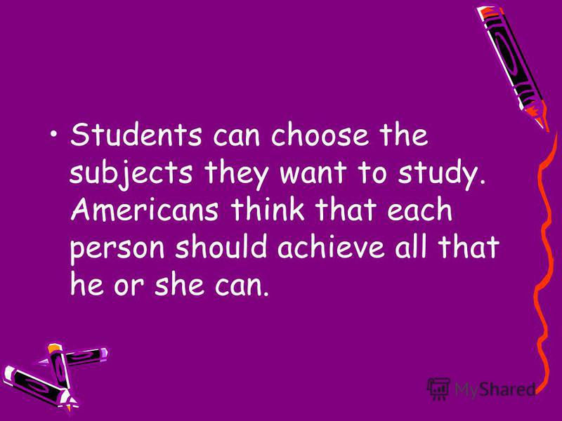 Students can choose the subjects they want to study. Americans think that each person should achieve all that he or she can.