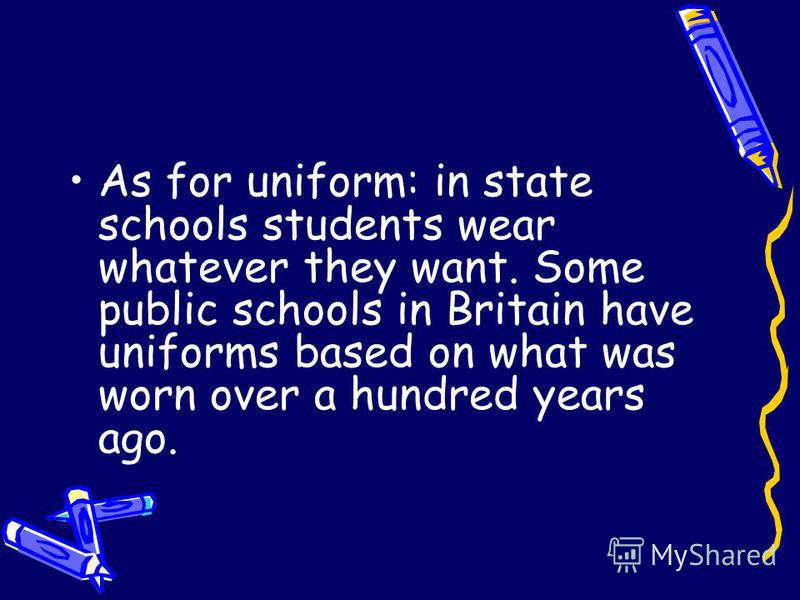 As for uniform: in state schools students wear whatever they want. Some public schools in Britain have uniforms based on what was worn over a hundred years ago.