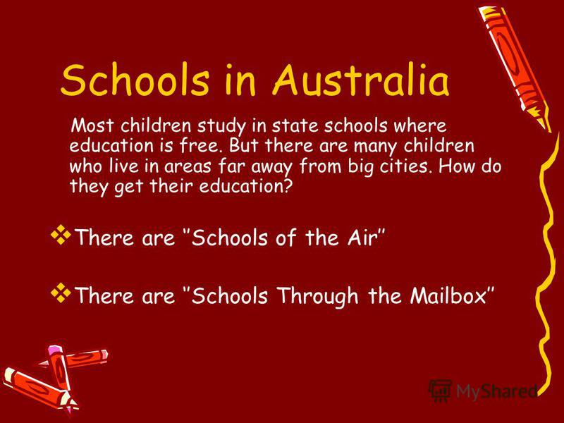 Schools in Australia Most children study in state schools where education is free. But there are many children who live in areas far away from big cities. How do they get their education? There are Schools of the Air There are Schools Through the Mai