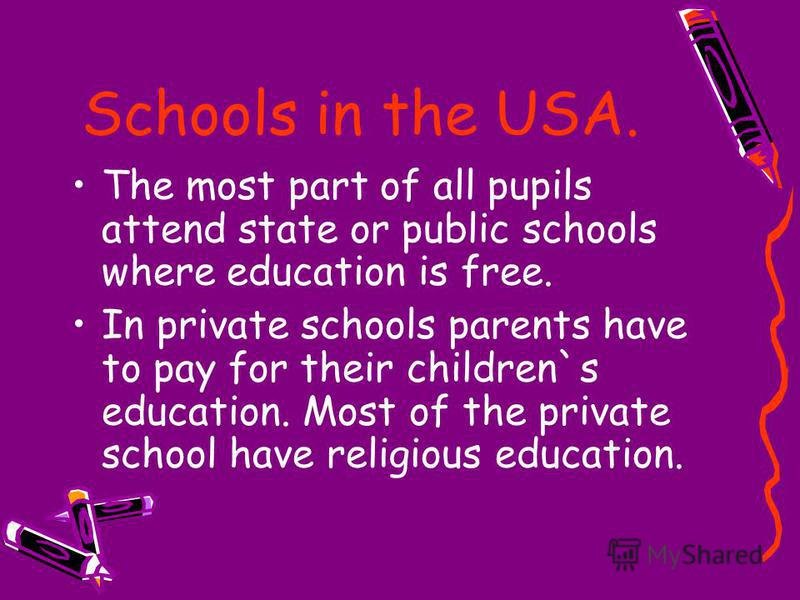 Schools in the USA. The most part of all pupils attend state or public schools where education is free. In private schools parents have to pay for their children`s education. Most of the private school have religious education.
