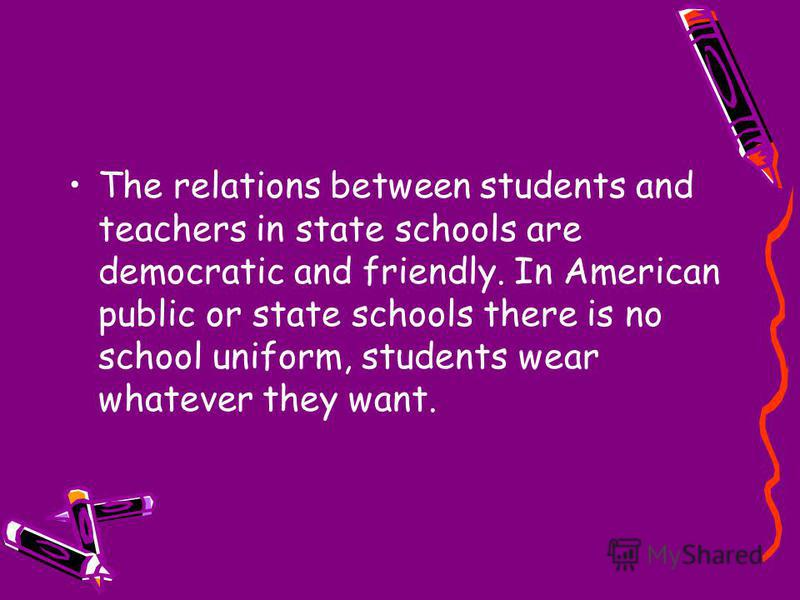 The relations between students and teachers in state schools are democratic and friendly. In American public or state schools there is no school uniform, students wear whatever they want.