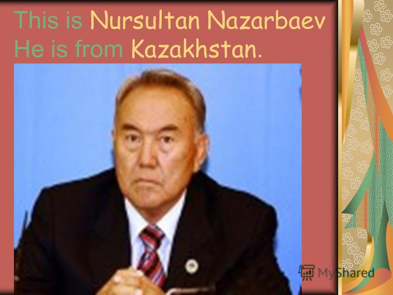 This is Nursultan Nazarbaev He is from Kazakhstan.