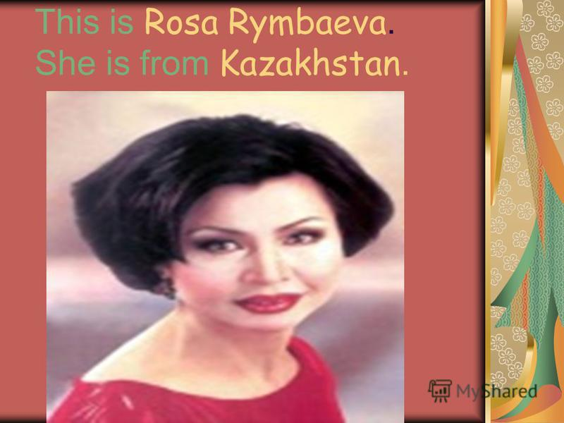 This is Rosa Rymbaeva. She is from Kazakhstan.