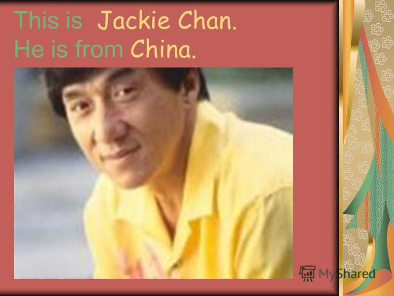 This is Jackie Chan. He is from China.