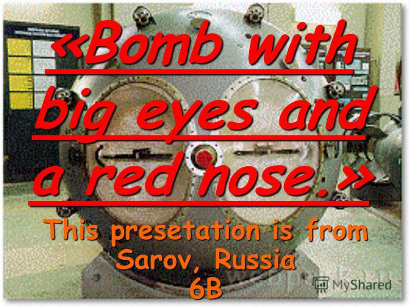 «Bomb with big eyes and a red nose.» This presetation is from Sarov, Russia 6B