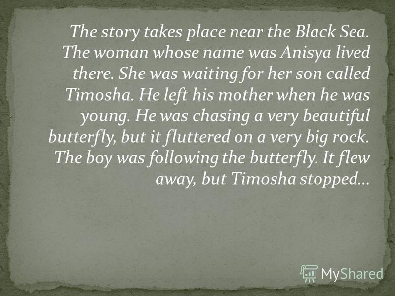 The story takes place near the Black Sea. The woman whose name was Anisya lived there. She was waiting for her son called Timosha. He left his mother when he was young. He was chasing a very beautiful butterfly, but it fluttered on a very big rock. T