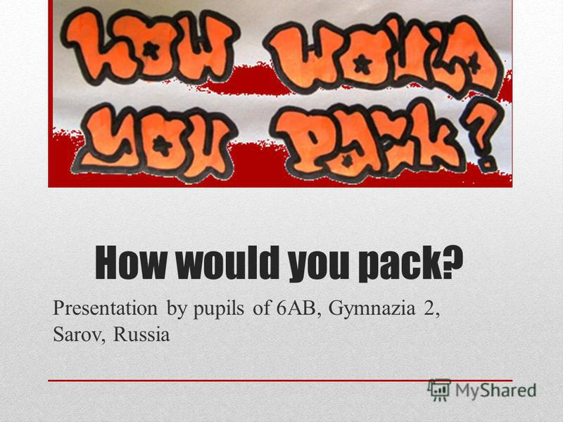 How would you pack? Presentation by pupils of 6AB, Gymnazia 2, Sarov, Russia