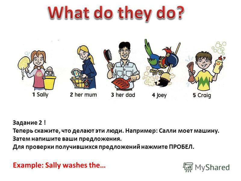 Задание 2 ! Теперь скажите, что делают эти люди. Например: Салли моет машину. Затем напишите ваши предложения. Для проверки получившихся предложений нажмите ПРОБЕЛ. Example: Sally washes the…