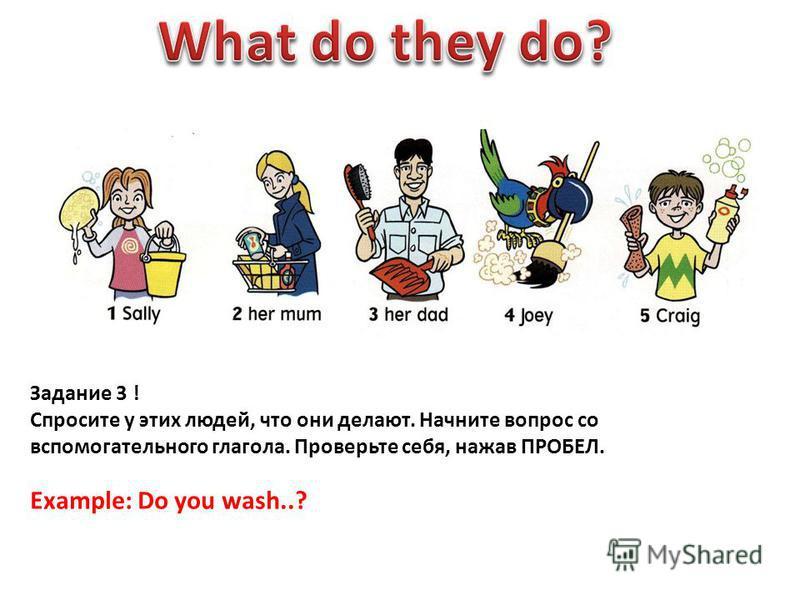 Задание 3 ! Спросите у этих людей, что они делают. Начните вопрос со вспомогательного глагола. Проверьте себя, нажав ПРОБЕЛ. Example: Do you wash..?