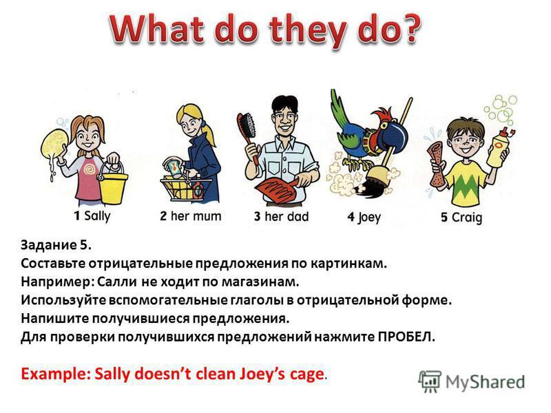 Задание 5. Составьте отрицательные предложения по картинкам. Например: Салли не ходит по магазинам. Используйте вспомогательные глаголы в отрицательной форме. Напишите получившиеся предложения. Для проверки получившихся предложений нажмите ПРОБЕЛ. Ex