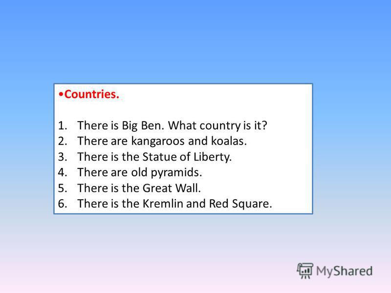 Countries. 1. There is Big Ben. What country is it? 2. There are kangaroos and koalas. 3. There is the Statue of Liberty. 4. There are old pyramids. 5. There is the Great Wall. 6. There is the Kremlin and Red Square.