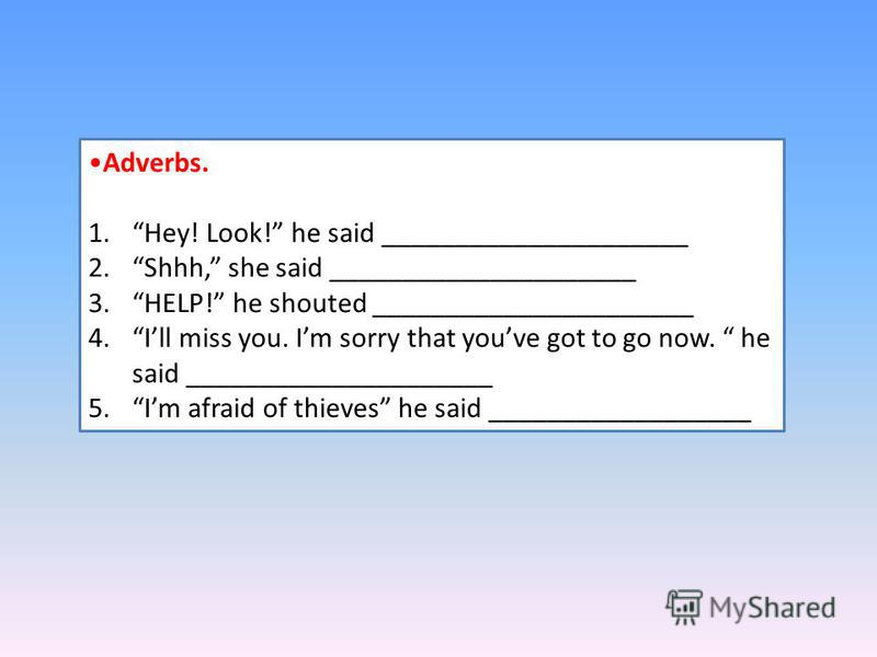 Adverbs. 1.Hey! Look! he said _____________________ 2.Shhh, she said _____________________ 3.HELP! he shouted ______________________ 4. Ill miss you. Im sorry that youve got to go now. he said _____________________ 5. Im afraid of thieves he said ___