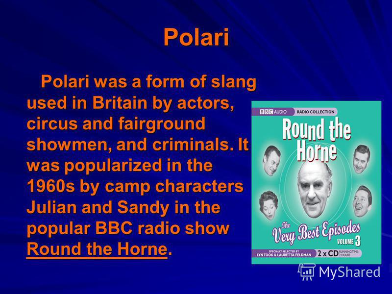 Polari Polari was a form of slang used in Britain by actors, circus and fairground showmen, and criminals. It was popularized in the 1960s by camp characters Julian and Sandy in the popular BBC radio show Round the Horne. Polari was a form of slang u