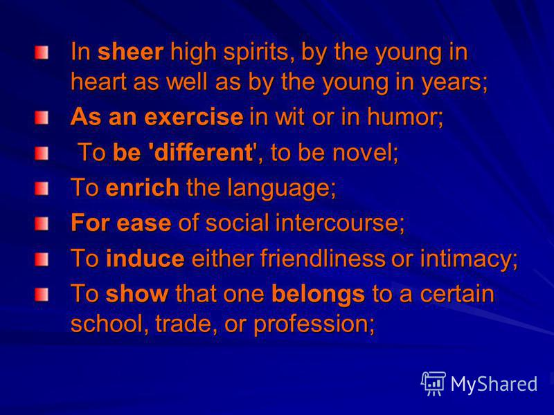 In sheer high spirits, by the young in heart as well as by the young in years; As an exercise in wit or in humor; To be 'different', to be novel; To be 'different', to be novel; To enrich the language; For ease of social intercourse; To induce either