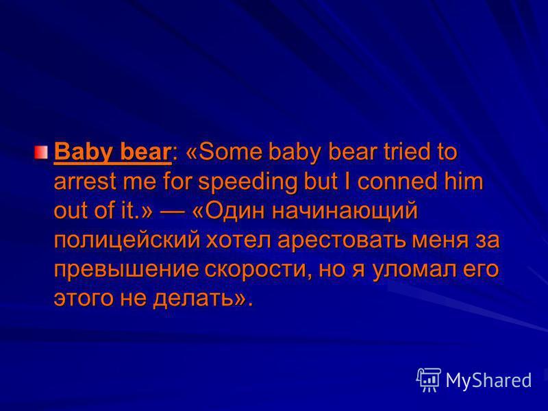 Baby bear: «Some baby bear tried to arrest me for speeding but I conned him out of it.» «Один начинающий полицейский хотел арестовать меня за превышение скорости, но я уломал его этого не делать».