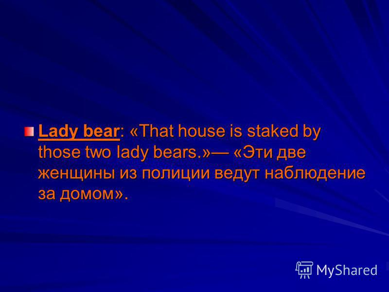 Lady bear: «That house is staked by those two lady bears.» «Эти две женщины из полиции ведут наблюдение за домом».