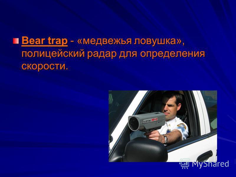 Bear trap - «медвежья ловушка», полицейский радар для определения скорости.