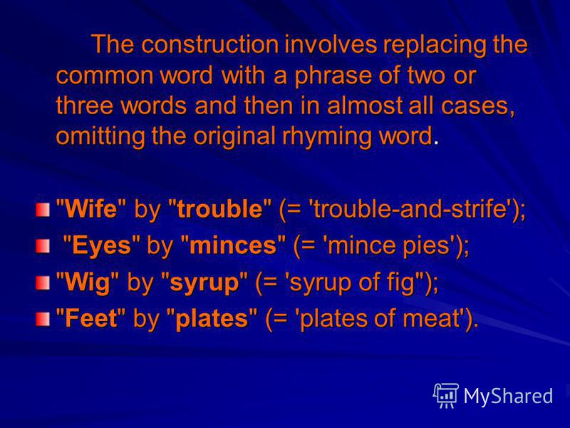 The construction involves replacing the common word with a phrase of two or three words and then in almost all cases, omitting the original rhyming word. The construction involves replacing the common word with a phrase of two or three words and then