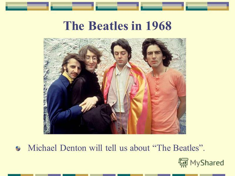 The Beatles in 1968 Michael Denton will tell us about The Beatles.