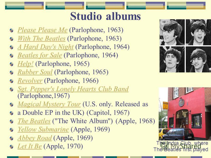 Studio albums Please Please MePlease Please Me (Parlophone, 1963) With The BeatlesWith The Beatles (Parlophone, 1963) A Hard Day's NightA Hard Day's Night (Parlophone, 1964) Beatles for SaleBeatles for Sale (Parlophone, 1964) Help!Help! (Parlophone,