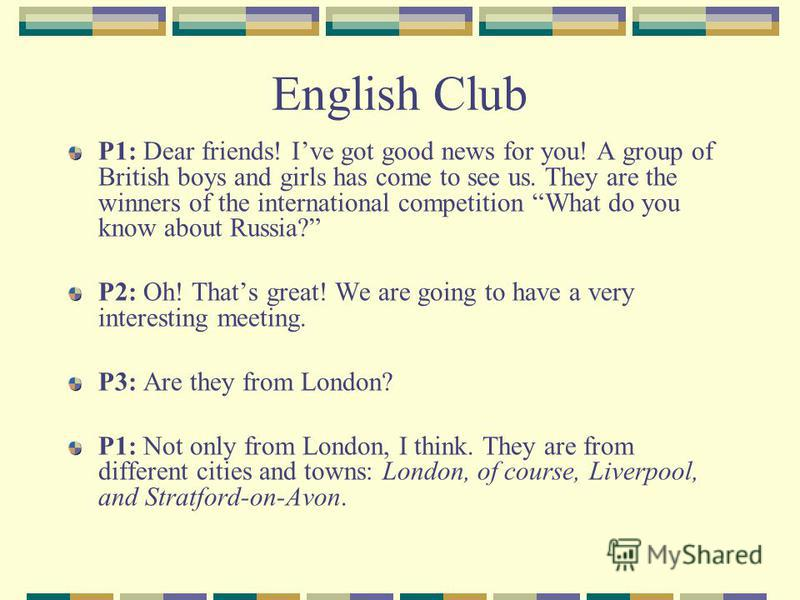 English Club P1: Dear friends! Ive got good news for you! A group of British boys and girls has come to see us. They are the winners of the international competition What do you know about Russia? P2: Oh! Thats great! We are going to have a very inte