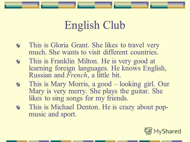 English Club This is Gloria Grant. She likes to travel very much. She wants to visit different countries. This is Franklin Milton. He is very good at learning foreign languages. He knows English, Russian and French, a little bit. This is Mary Morris,