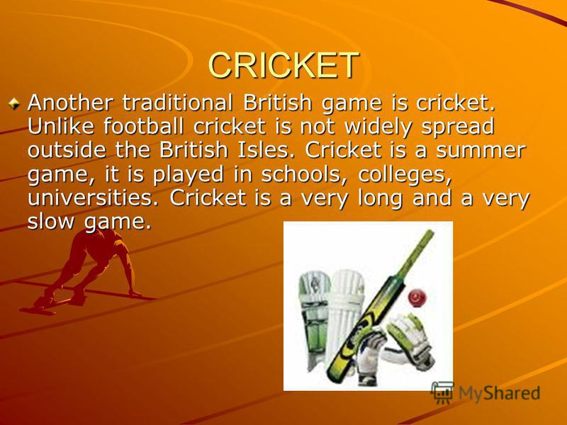 CRICKET Another traditional British game is cricket. Unlike football cricket is not widely spread outside the British Isles. Cricket is a summer game, it is played in schools, colleges, universities. Cricket is a very long and a very slow game.