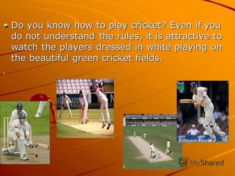 Do you know how to play cricket? Even if you do not understand the rules, it is attractive to watch the players dressed in white playing on the beautiful green cricket fields..