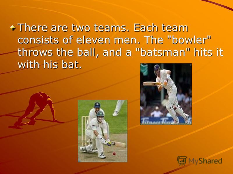 There are two teams. Each team consists of eleven men. The bowler throws the ball, and a batsman hits it with his bat.