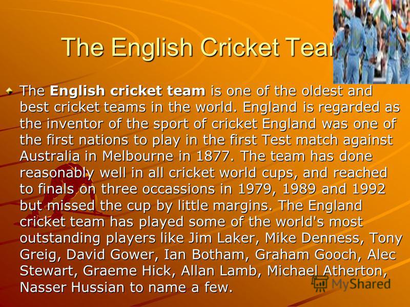 The English Cricket Team The English cricket team is one of the oldest and best cricket teams in the world. England is regarded as the inventor of the sport of cricket England was one of the first nations to play in the first Test match against Austr