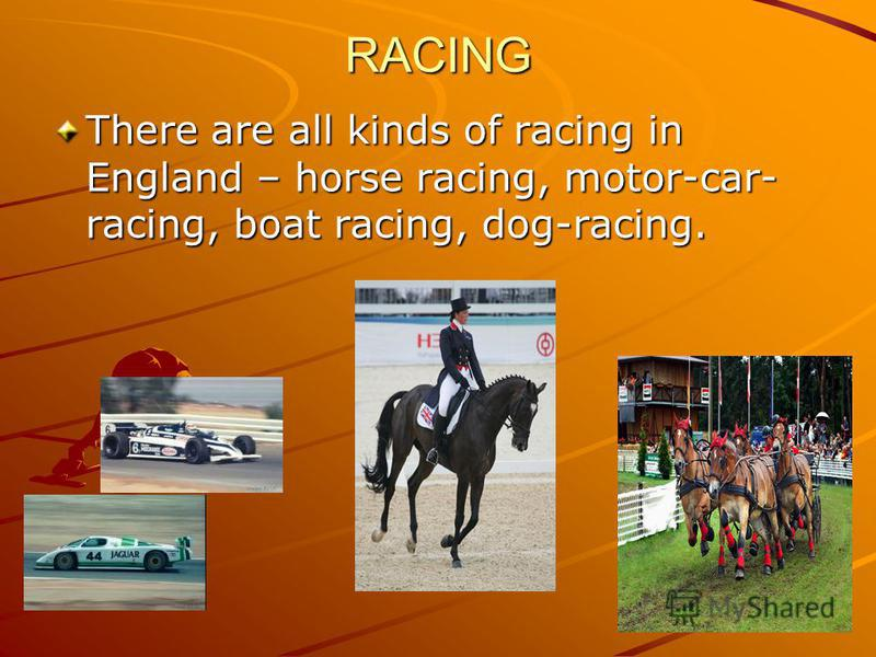 RACING There are all kinds of racing in England – horse racing, motor-car- racing, boat racing, dog-racing.