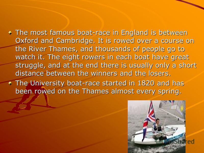 The most famous boat-race in England is between Oxford and Cambridge. It is rowed over a course on the River Thames, and thousands of people go to watch it. The eight rowers in each boat have great struggle, and at the end there is usually only a sho