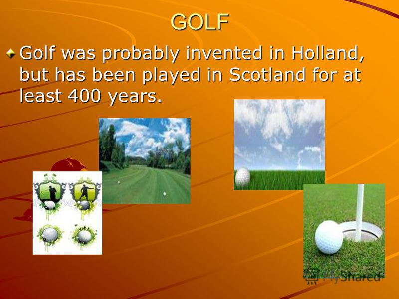 GOLF Golf was probably invented in Holland, but has been played in Scotland for at least 400 years.