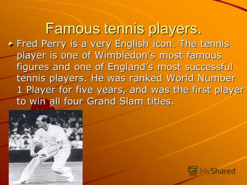 Famous tennis players. Fred Perry is a very English icon. The tennis player is one of Wimbledons most famous figures and one of Englands most successful tennis players. He was ranked World Number 1 Player for five years, and was the first player to w