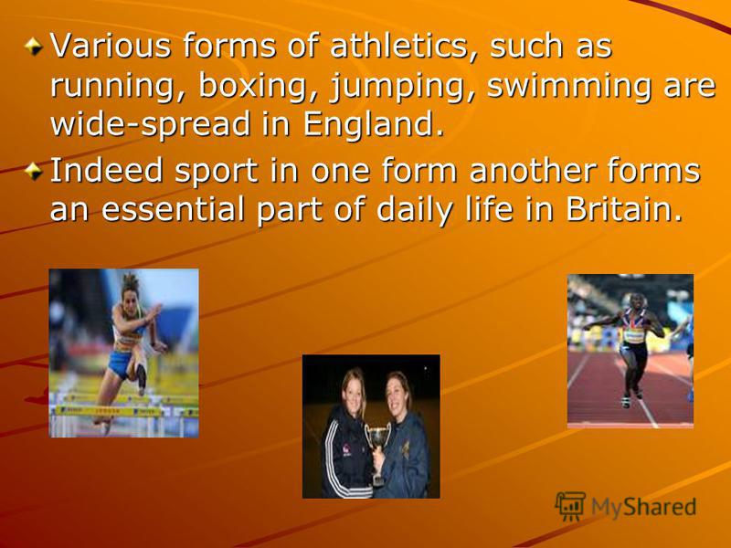 Various forms of athletics, such as running, boxing, jumping, swimming are wide-spread in England. Indeed sport in one form another forms an essential part of daily life in Britain.