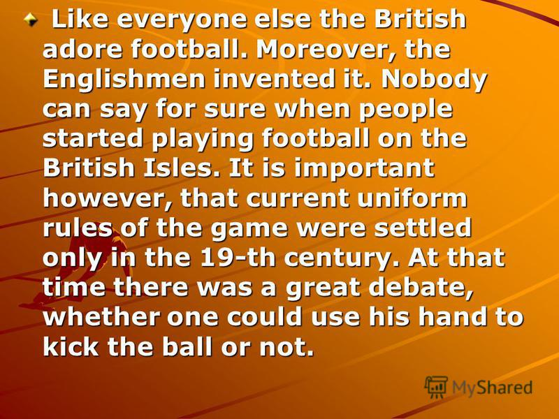 Like everyone else the British adore football. Moreover, the Englishmen invented it. Nobody can say for sure when people started playing football on the British Isles. It is important however, that current uniform rules of the game were settled only
