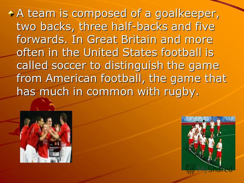 A team is composed of a goalkeeper, two backs, three half-backs and five forwards. In Great Britain and more often in the United States football is called soccer to distinguish the game from American football, the game that has much in common with ru