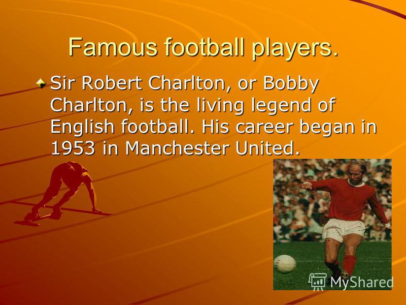 Famous football players. Sir Robert Charlton, or Bobby Charlton, is the living legend of English football. His career began in 1953 in Manchester United.
