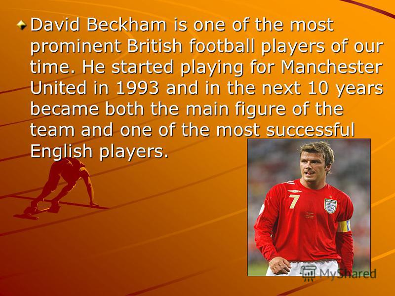 David Beckham is one of the most prominent British football players of our time. He started playing for Manchester United in 1993 and in the next 10 years became both the main figure of the team and one of the most successful English players.