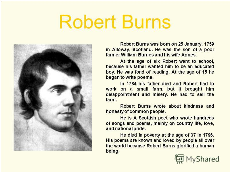Robert Burns Robert Burns was born on 25 January, 1759 in Alloway, Scotland. He was the son of a poor farmer William Burnes and his wife Agnes. At the age of six Robert went to school, because his father wanted him to be an educated boy. He was fond