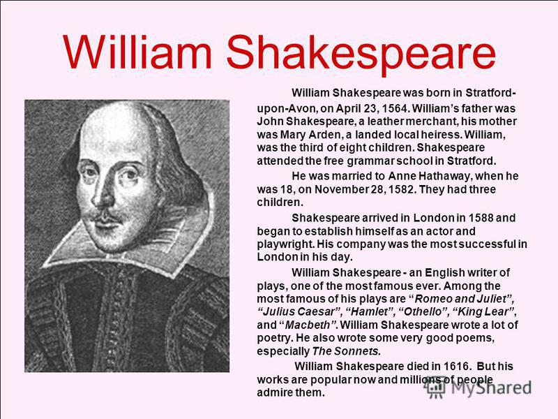 William Shakespeare William Shakespeare was born in Stratford- upon-Avon, on April 23, 1564. Williams father was John Shakespeare, a leather merchant, his mother was Mary Arden, a landed local heiress. William, was the third of eight children. Shakes