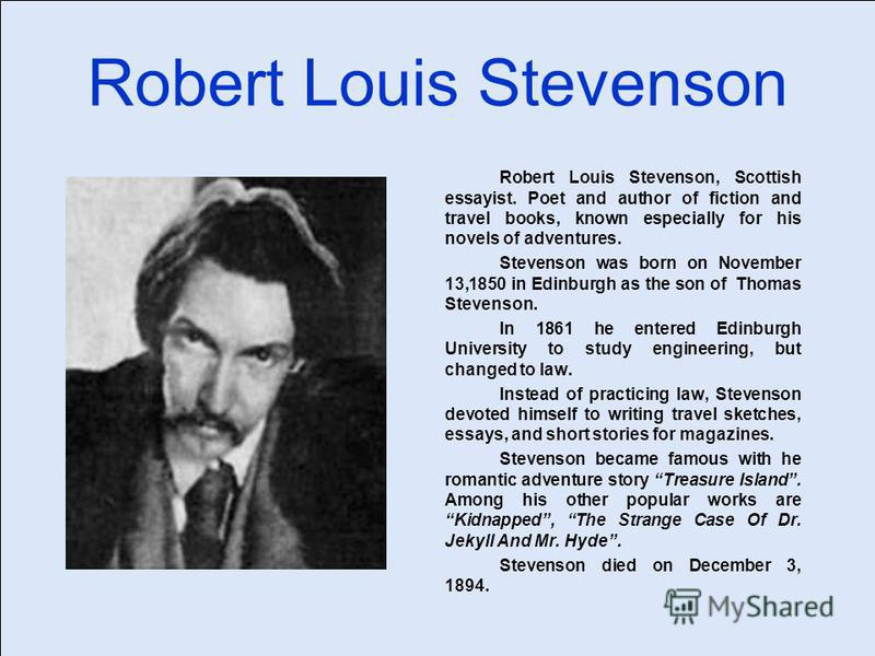 Robert Louis Stevenson Robert Louis Stevenson, Scottish essayist. Poet and author of fiction and travel books, known especially for his novels of adventures. Stevenson was born on November 13,1850 in Edinburgh as the son of Thomas Stevenson. In 1861