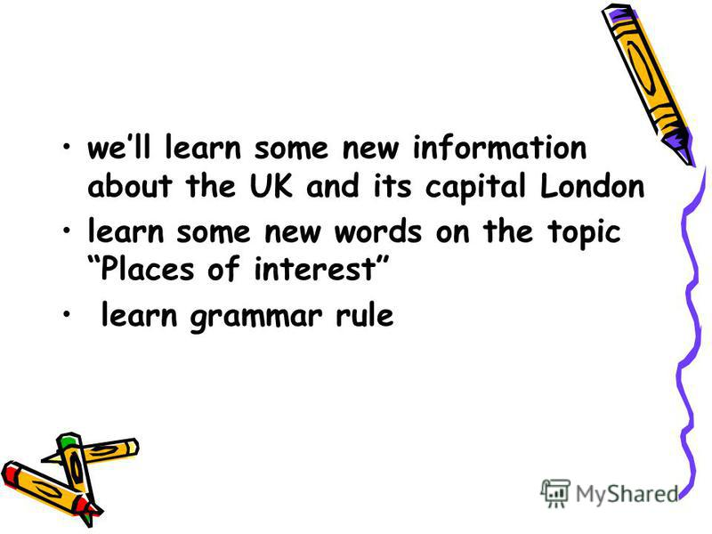 well learn some new information about the UK and its capital London learn some new words on the topic Places of interest learn grammar rule