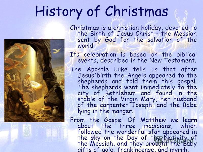 History of Christmas Christmas is a christian holiday, devoted to the Birth of Jesus Christ - the Messiah sent by God for the salvation of the world. Its celebration is based on the biblical events, described in the New Testament. The Apostle Luke te