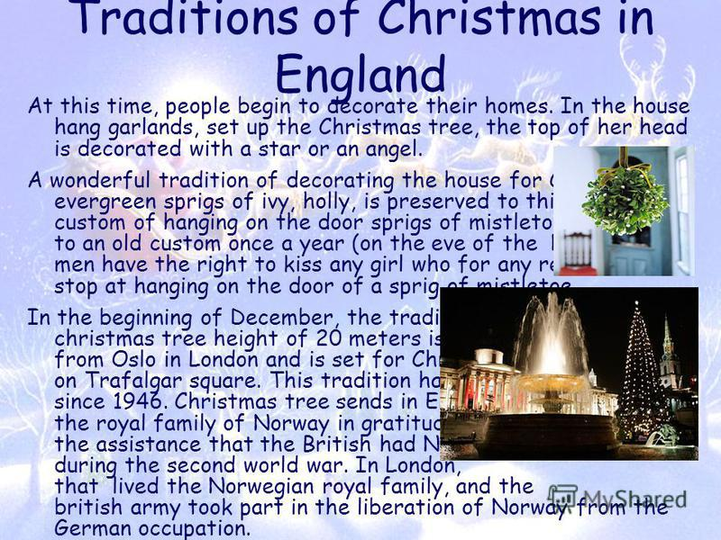 Traditions of Christmas in England At this time, people begin to decorate their homes. In the house hang garlands, set up the Christmas tree, the top of her head is decorated with a star or an angel. A wonderful tradition of decorating the house for